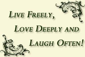 Live Freely, Love Deeply and Laugh Often!